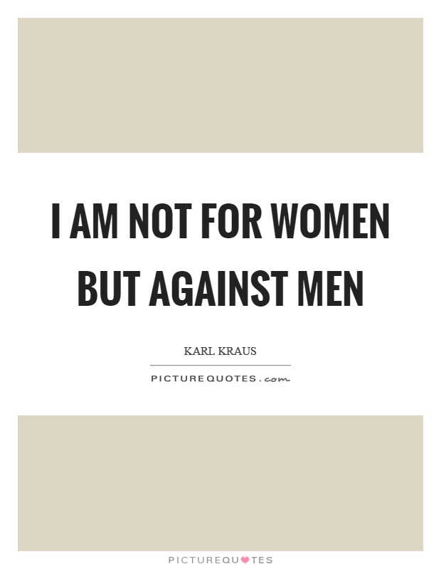 I am not for women but against men Picture Quote #1