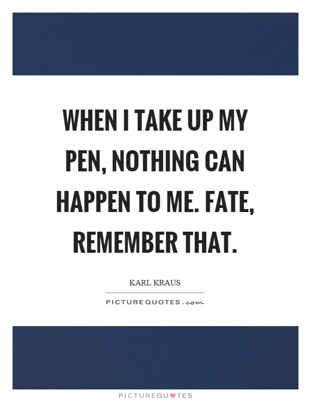 When I take up my pen, nothing can happen to me. Fate, remember that Picture Quote #1