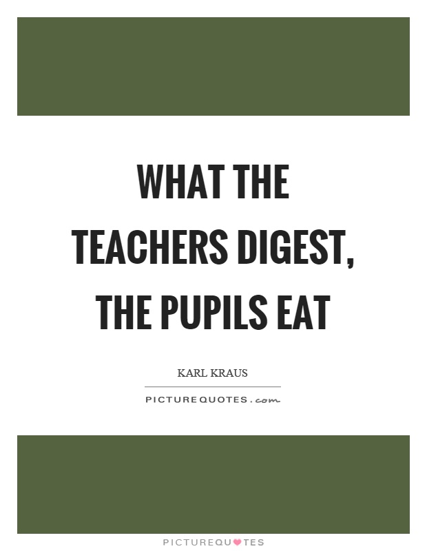 What the teachers digest, the pupils eat Picture Quote #1