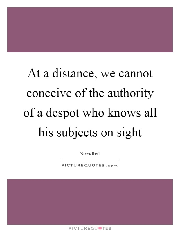 At a distance, we cannot conceive of the authority of a despot who knows all his subjects on sight Picture Quote #1