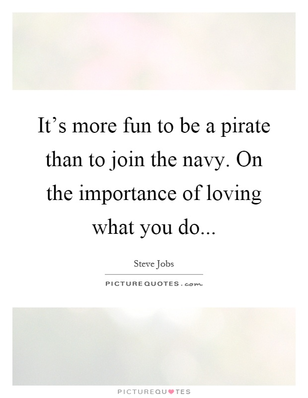 It's more fun to be a pirate than to join the navy. On the importance of loving what you do Picture Quote #1