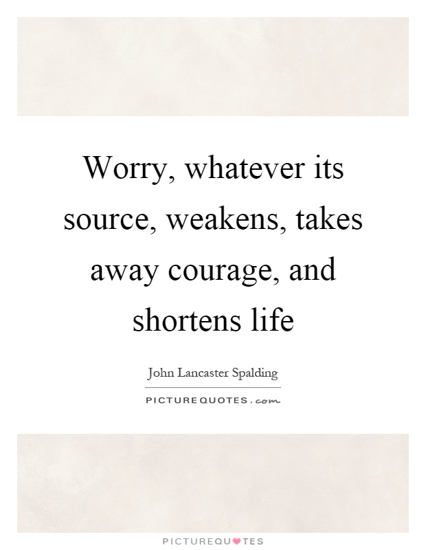 Worry, whatever its source, weakens, takes away courage, and shortens life Picture Quote #1