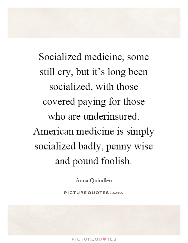 Socialized medicine, some still cry, but it's long been socialized, with those covered paying for those who are underinsured. American medicine is simply socialized badly, penny wise and pound foolish Picture Quote #1