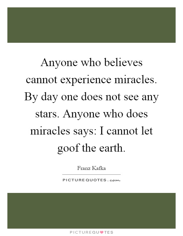 Anyone who believes cannot experience miracles. By day one does not see any stars. Anyone who does miracles says: I cannot let goof the earth Picture Quote #1