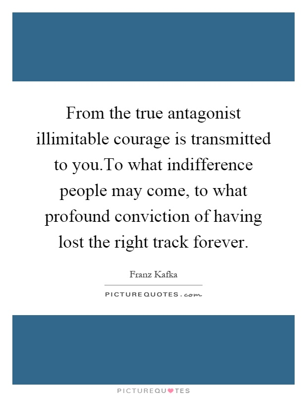 From the true antagonist illimitable courage is transmitted to you.To what indifference people may come, to what profound conviction of having lost the right track forever Picture Quote #1