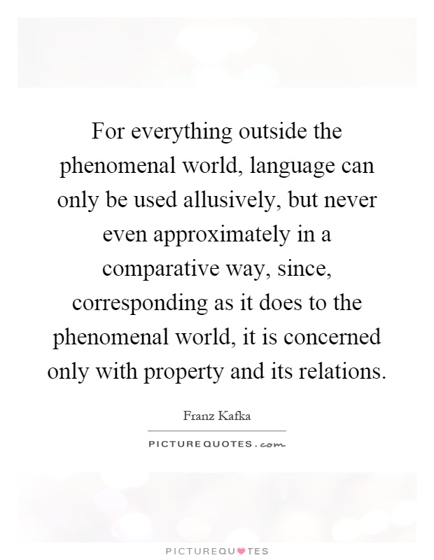 For everything outside the phenomenal world, language can only be used allusively, but never even approximately in a comparative way, since, corresponding as it does to the phenomenal world, it is concerned only with property and its relations Picture Quote #1