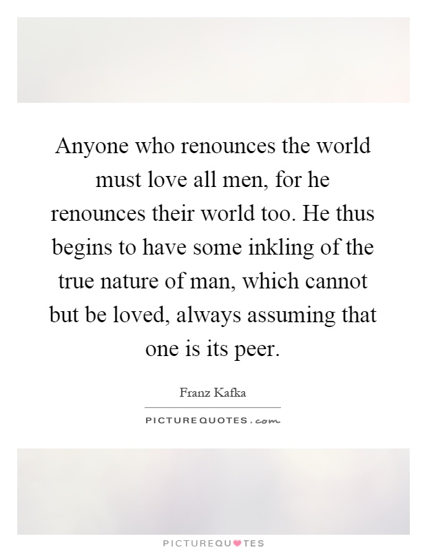 Anyone who renounces the world must love all men, for he renounces their world too. He thus begins to have some inkling of the true nature of man, which cannot but be loved, always assuming that one is its peer Picture Quote #1