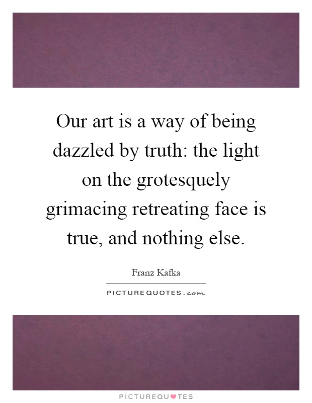 Our art is a way of being dazzled by truth: the light on the grotesquely grimacing retreating face is true, and nothing else Picture Quote #1