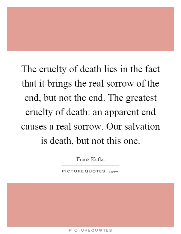 The cruelty of death lies in the fact that it brings the real sorrow of the end, but not the end. The greatest cruelty of death: an apparent end causes a real sorrow. Our salvation is death, but not this one Picture Quote #1