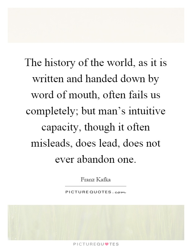 The history of the world, as it is written and handed down by word of mouth, often fails us completely; but man's intuitive capacity, though it often misleads, does lead, does not ever abandon one Picture Quote #1