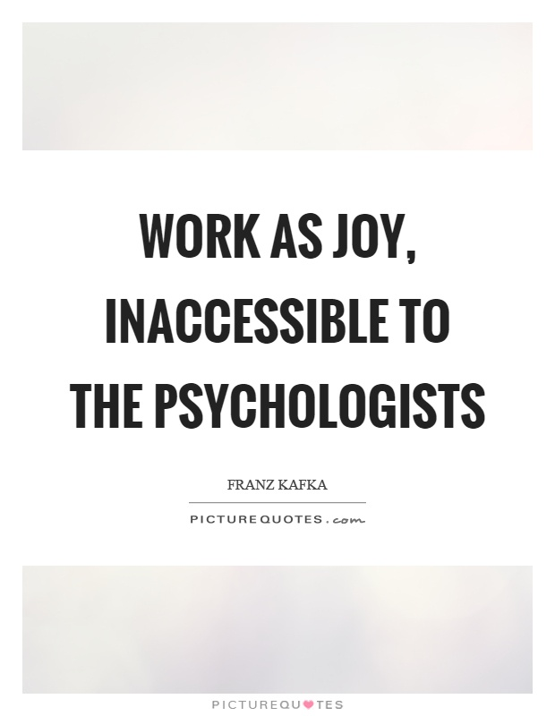 Work as joy, inaccessible to the psychologists Picture Quote #1