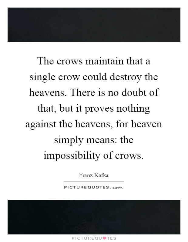 The crows maintain that a single crow could destroy the heavens. There is no doubt of that, but it proves nothing against the heavens, for heaven simply means: the impossibility of crows Picture Quote #1