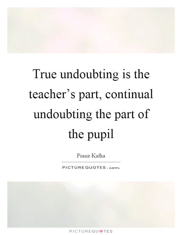True undoubting is the teacher's part, continual undoubting the part of the pupil Picture Quote #1