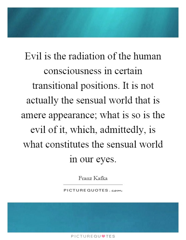 Evil is the radiation of the human consciousness in certain transitional positions. It is not actually the sensual world that is amere appearance; what is so is the evil of it, which, admittedly, is what constitutes the sensual world in our eyes Picture Quote #1