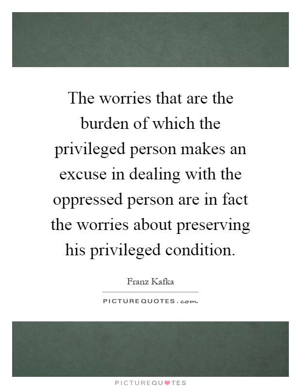 The worries that are the burden of which the privileged person makes an excuse in dealing with the oppressed person are in fact the worries about preserving his privileged condition Picture Quote #1
