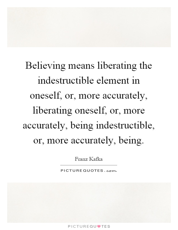 Believing means liberating the indestructible element in oneself, or, more accurately, liberating oneself, or, more accurately, being indestructible, or, more accurately, being Picture Quote #1