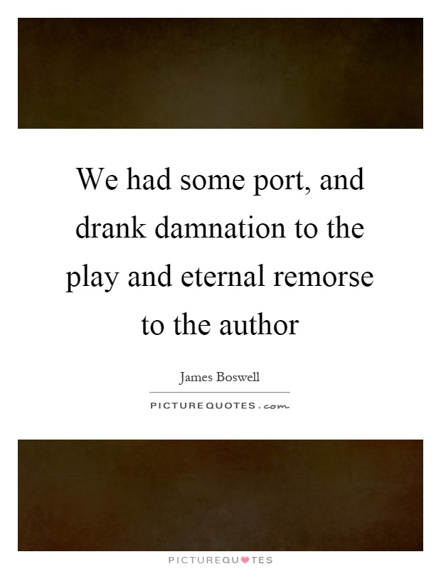 We had some port, and drank damnation to the play and eternal remorse to the author Picture Quote #1