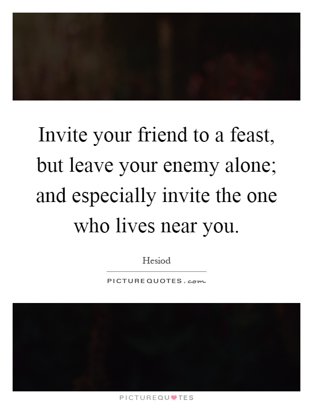 Friend Quotes Alone: Invite Your Friend To A Feast, But Leave Your Enemy Alone