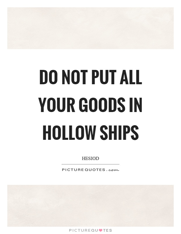 Do not put all your goods in hollow ships Picture Quote #1