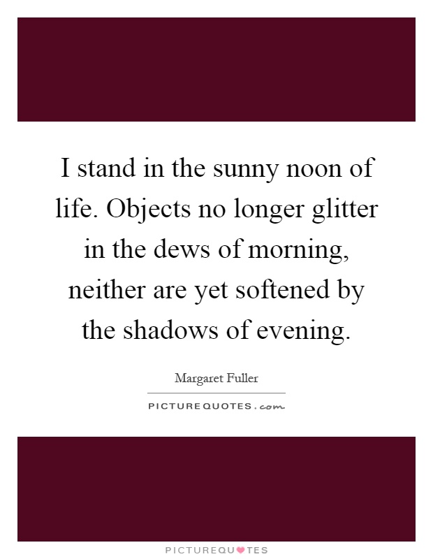 I stand in the sunny noon of life. Objects no longer glitter in the dews of morning, neither are yet softened by the shadows of evening Picture Quote #1
