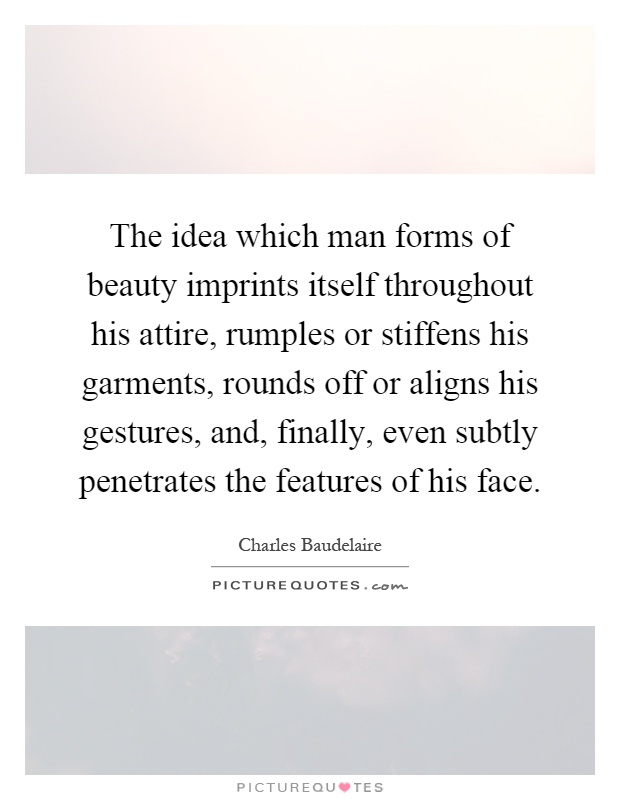 The idea which man forms of beauty imprints itself throughout his attire, rumples or stiffens his garments, rounds off or aligns his gestures, and, finally, even subtly penetrates the features of his face Picture Quote #1