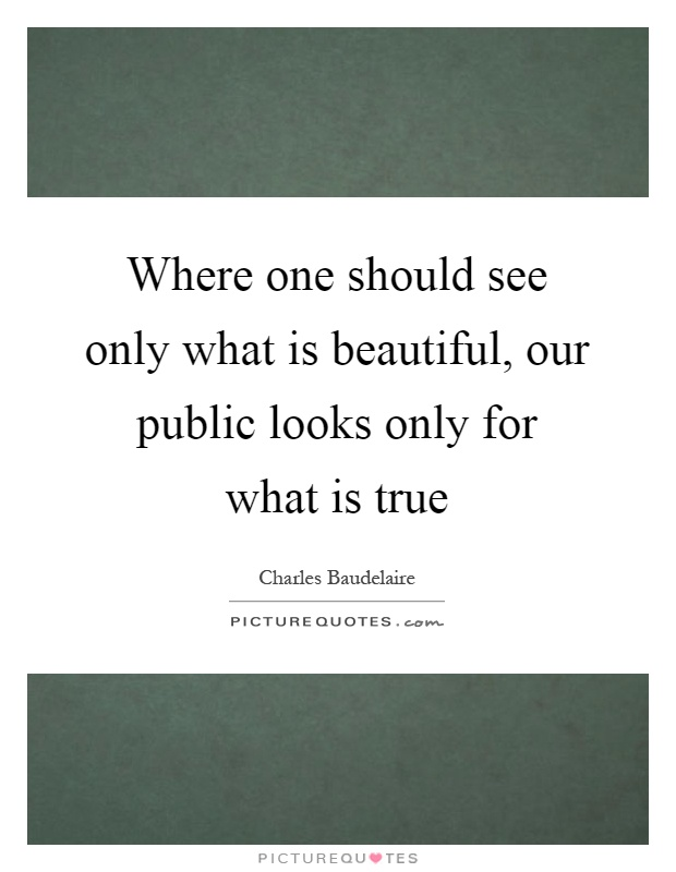 Where one should see only what is beautiful, our public looks only for what is true Picture Quote #1
