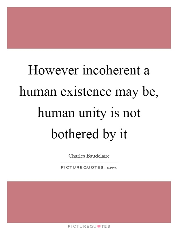 However incoherent a human existence may be, human unity is not bothered by it Picture Quote #1