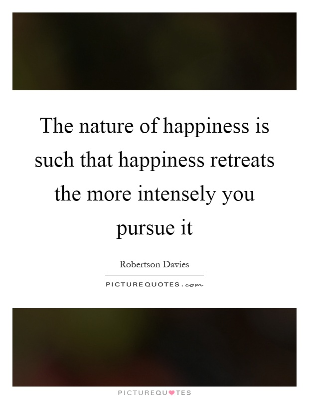 The nature of happiness is such that happiness retreats the more intensely you pursue it Picture Quote #1