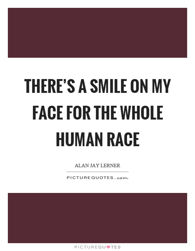 There's a smile on my face for the whole human race Picture Quote #1