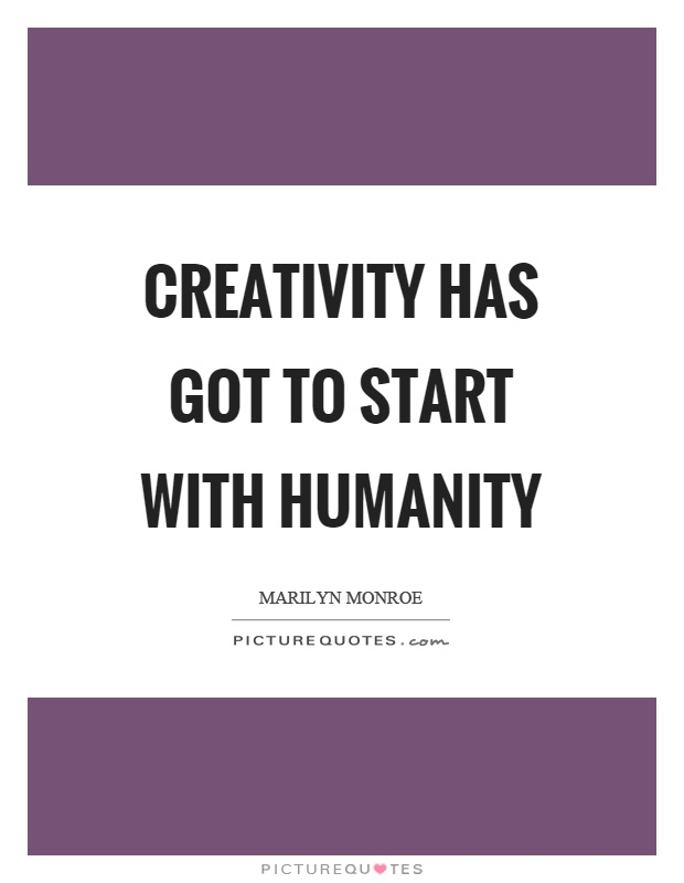 Creativity has got to start with humanity Picture Quote #1