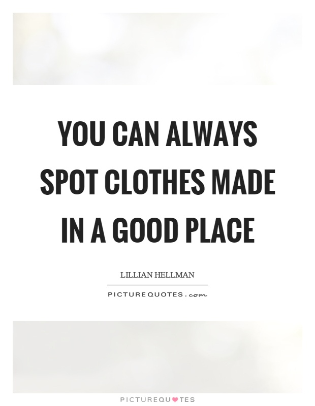 You can always spot clothes made in a good place Picture Quote #1