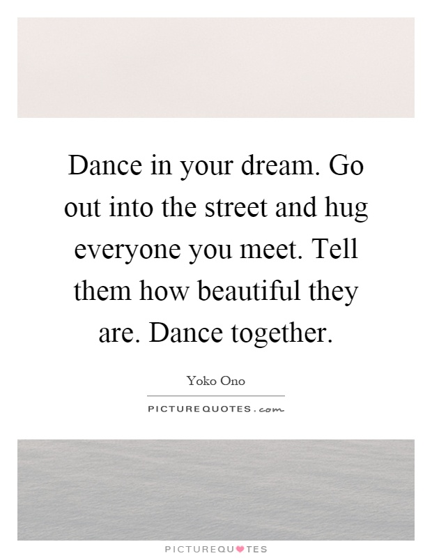 Dance in your dream. Go out into the street and hug everyone you meet. Tell them how beautiful they are. Dance together Picture Quote #1