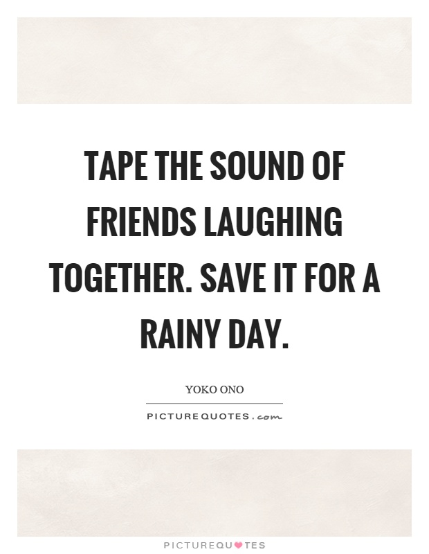 Tape the sound of friends laughing together. Save it for a rainy day Picture Quote #1