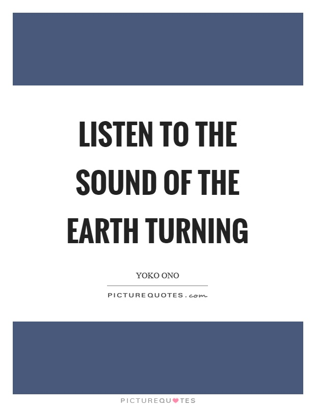Listen to the sound of the earth turning Picture Quote #1