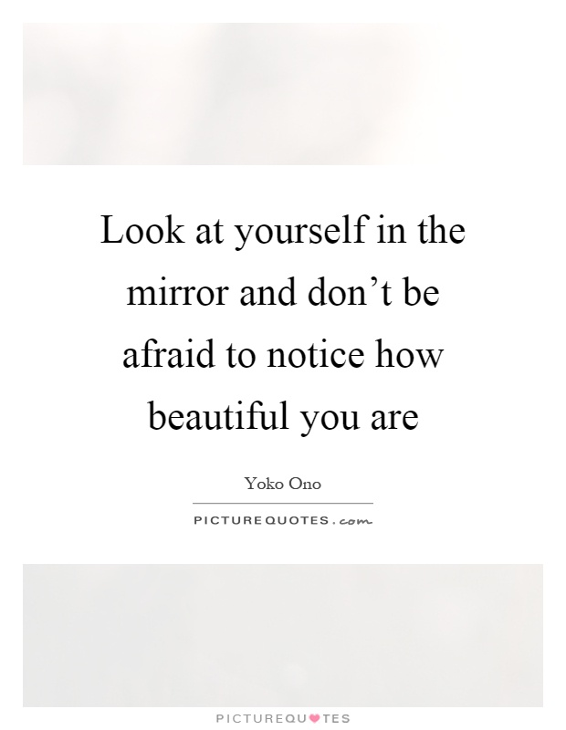 Look at yourself in the mirror and don't be afraid to notice how beautiful you are Picture Quote #1