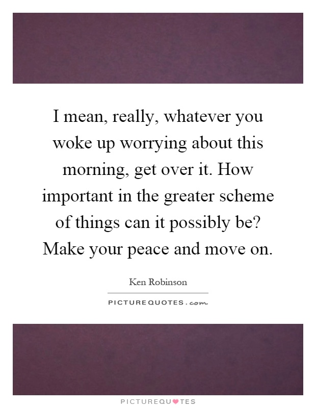 I mean, really, whatever you woke up worrying about this morning, get over it. How important in the greater scheme of things can it possibly be? Make your peace and move on Picture Quote #1