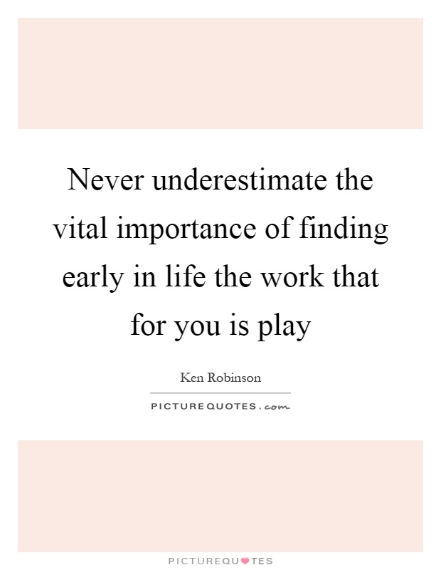 Never underestimate the vital importance of finding early in life the work that for you is play Picture Quote #1