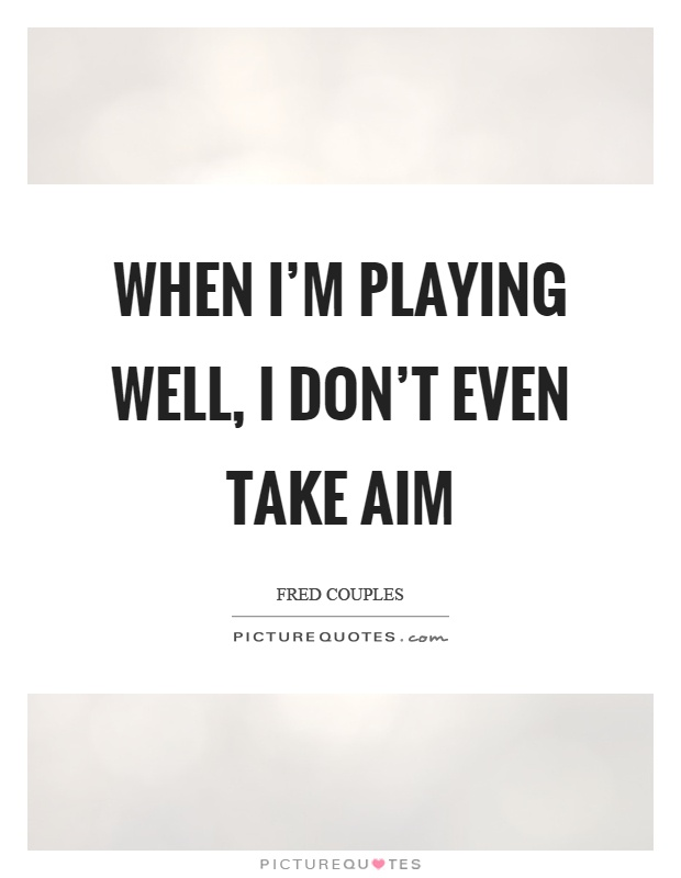 When I'm playing well, I don't even take aim Picture Quote #1