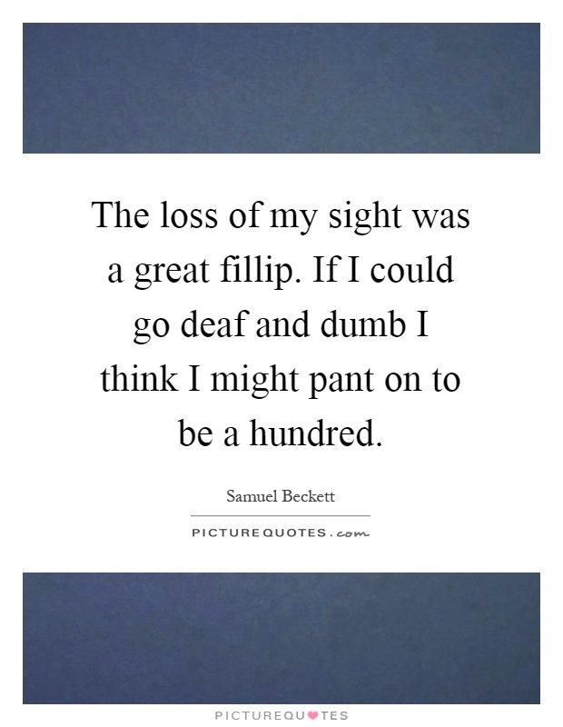 The loss of my sight was a great fillip. If I could go deaf and dumb I think I might pant on to be a hundred Picture Quote #1
