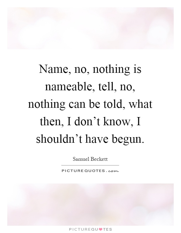 Name, no, nothing is nameable, tell, no, nothing can be told, what then, I don't know, I shouldn't have begun Picture Quote #1