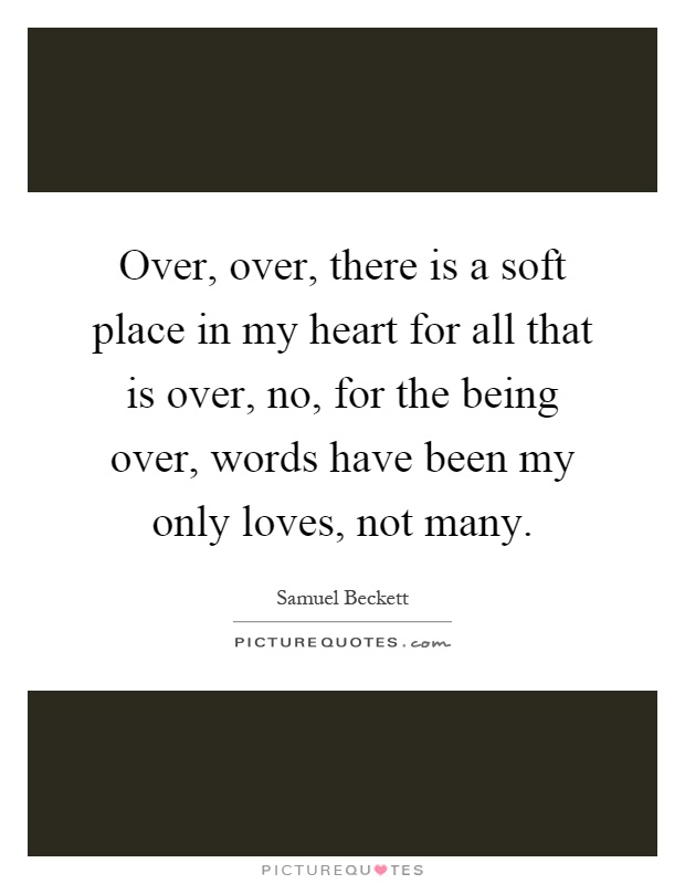 Over, over, there is a soft place in my heart for all that is over, no, for the being over, words have been my only loves, not many Picture Quote #1