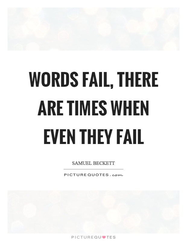 Words fail, there are times when even they fail Picture Quote #1