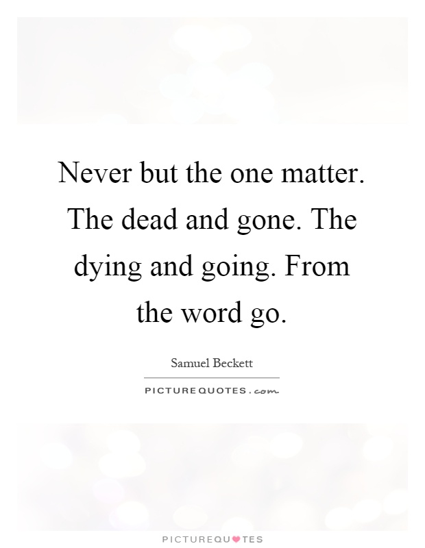 Never but the one matter. The dead and gone. The dying and going. From the word go Picture Quote #1