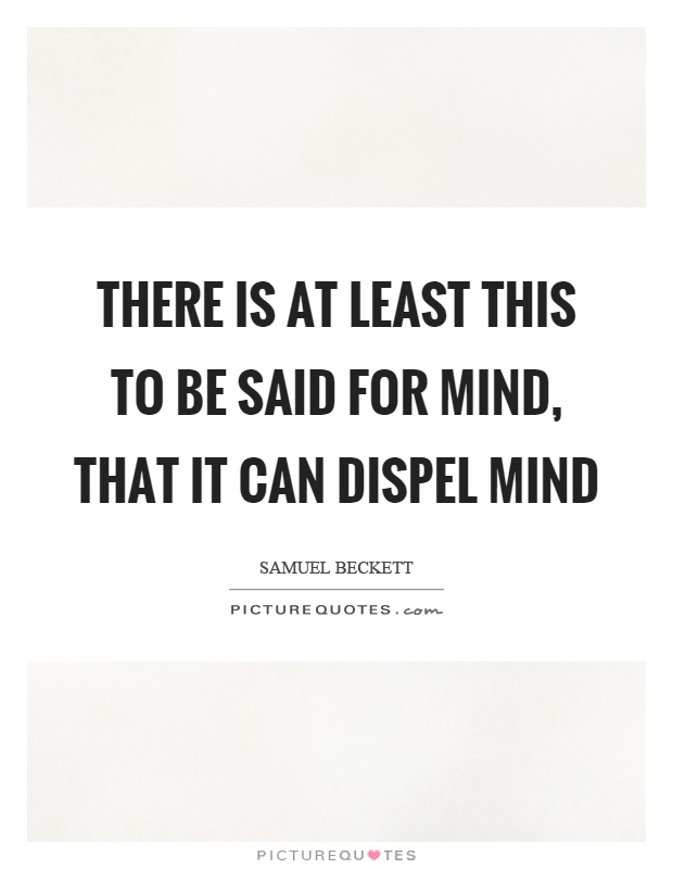 There is at least this to be said for mind, that it can dispel mind Picture Quote #1