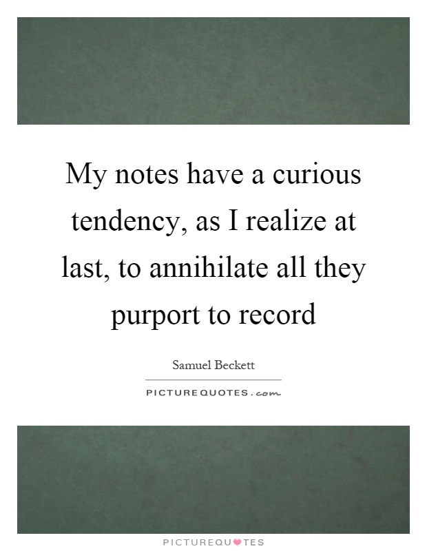 My notes have a curious tendency, as I realize at last, to annihilate all they purport to record Picture Quote #1