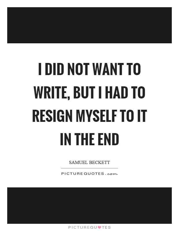 I did not want to write, but I had to resign myself to it in the end Picture Quote #1