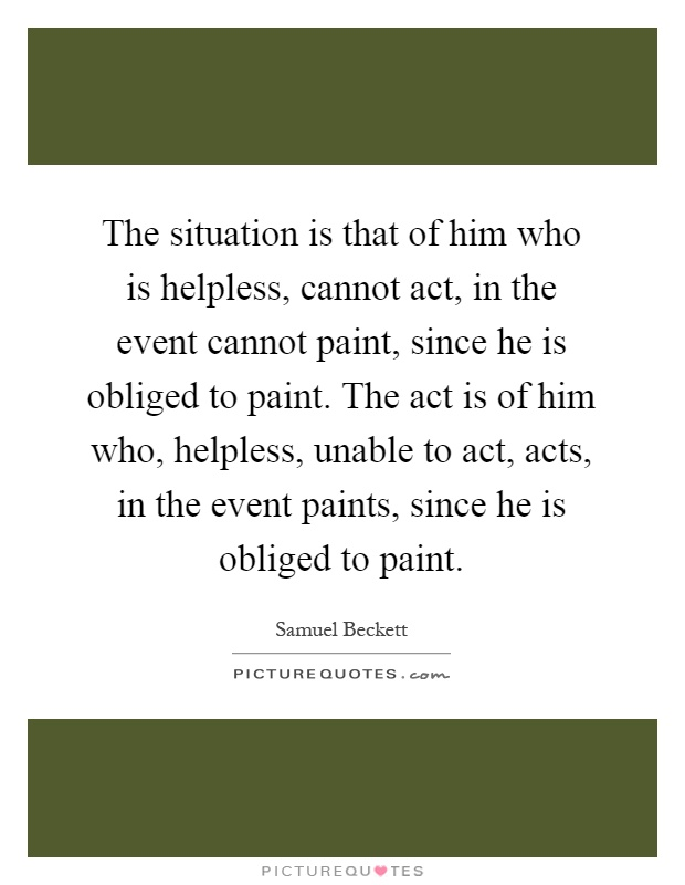 The situation is that of him who is helpless, cannot act, in the event cannot paint, since he is obliged to paint. The act is of him who, helpless, unable to act, acts, in the event paints, since he is obliged to paint Picture Quote #1