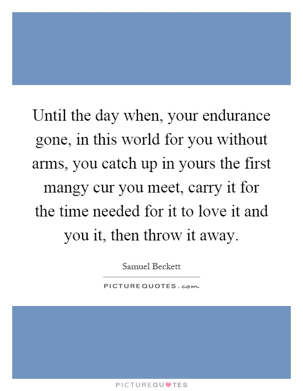 Until the day when, your endurance gone, in this world for you without arms, you catch up in yours the first mangy cur you meet, carry it for the time needed for it to love it and you it, then throw it away Picture Quote #1