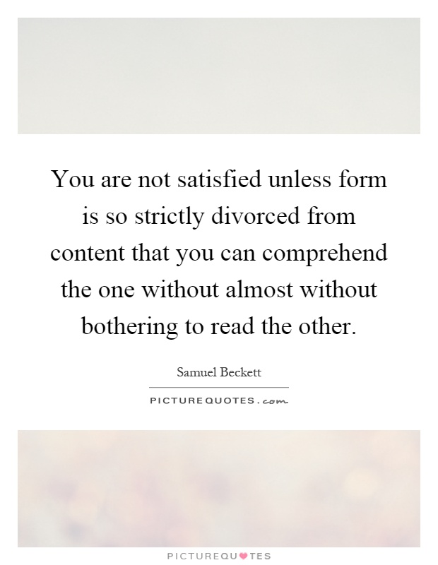 You are not satisfied unless form is so strictly divorced from content that you can comprehend the one without almost without bothering to read the other Picture Quote #1