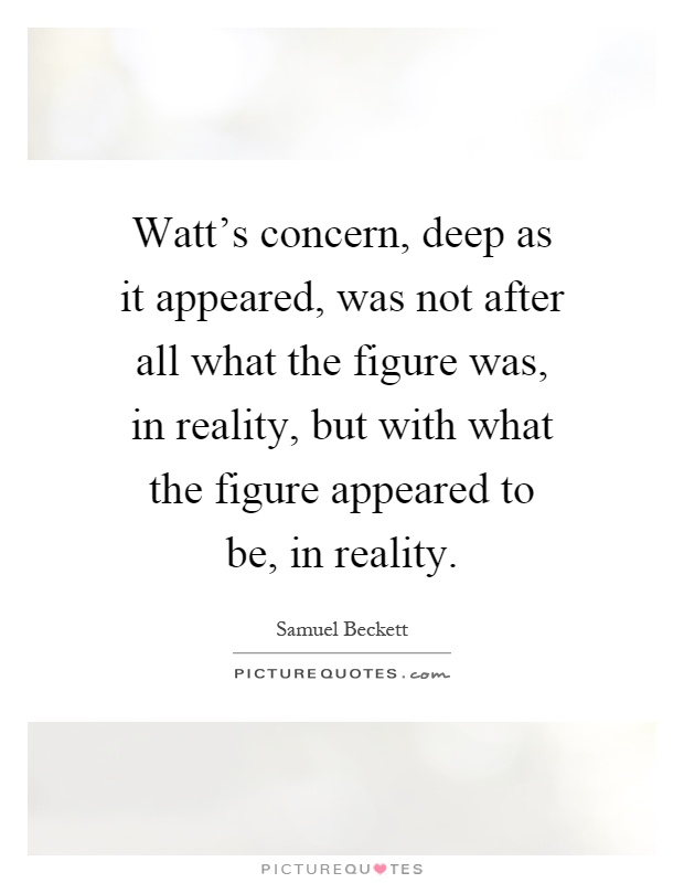 Watt's concern, deep as it appeared, was not after all what the figure was, in reality, but with what the figure appeared to be, in reality Picture Quote #1